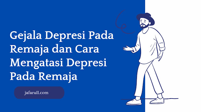 Gejala Depresi Pada Remaja dan Cara Mengatasi Depresi Pada Remaja