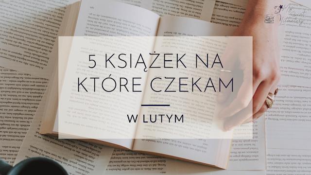 5 książek, na które czekam w lutym