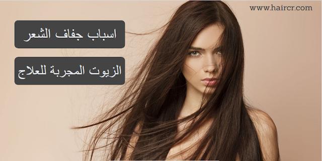 أسباب جفاف الشعر و الزيوت المجربة لعلاج المشكلة