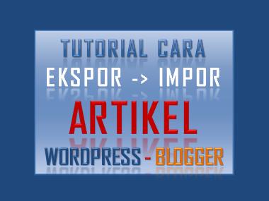 Tutorial Cara Ekspor Impor Artikel Wordpress to Blogger