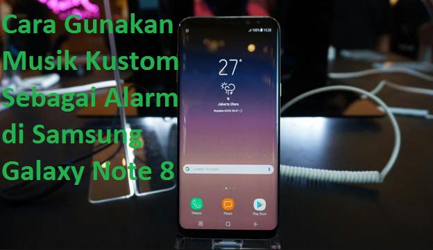 Cara Gunakan Musik Kustom Sebagai Alarm di Samsung Galaxy Note 8
