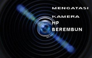 Kamera HP Android Kamu Berembun?. Begini Cara Mengatasinya