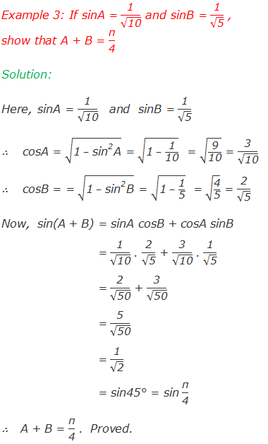 "Example 3: If sinA = ""1"" /√(""10"" ) and sinB = ""1"" /√(""5"" ) , show that A + B = ""π"" /""4""  Solution: Here,  	sinA = ""1"" /√(""10"" )   and  sinB = ""1"" /√(""5"" ) ∴	 cosA = √(""1""  – 〖""sin"" 〗^""2""  ""A"" ) = √(""1""  – ""1"" /""10"" )  = √(""9"" /""10"" ) = ""3"" /√(""10"" )            	   ∴	 cosB = = √(""1""  – 〖""sin"" 〗^""2""  ""B"" ) = √(""1""  – ""1"" /""5"" )  = √(""4"" /""5"" ) = ""2"" /√(""5"" ) Now,  sin(A + B) = sinA cosB + cosA sinB 	          = ""1"" /√(""10"" ) . ""2"" /√(""5"" ) + ""3"" /√(""10"" ) . ""1"" /√(""5"" ) 	          = ""2"" /√(""50"" ) + ""3"" /√(""50"" ) 	          = ""5"" /√(""50"" ) 	          = ""1"" /√(""2"" ) 	          = sin45° = sin ""π"" /""4""  ∴  A + B = ""π"" /""4""  .  Proved."