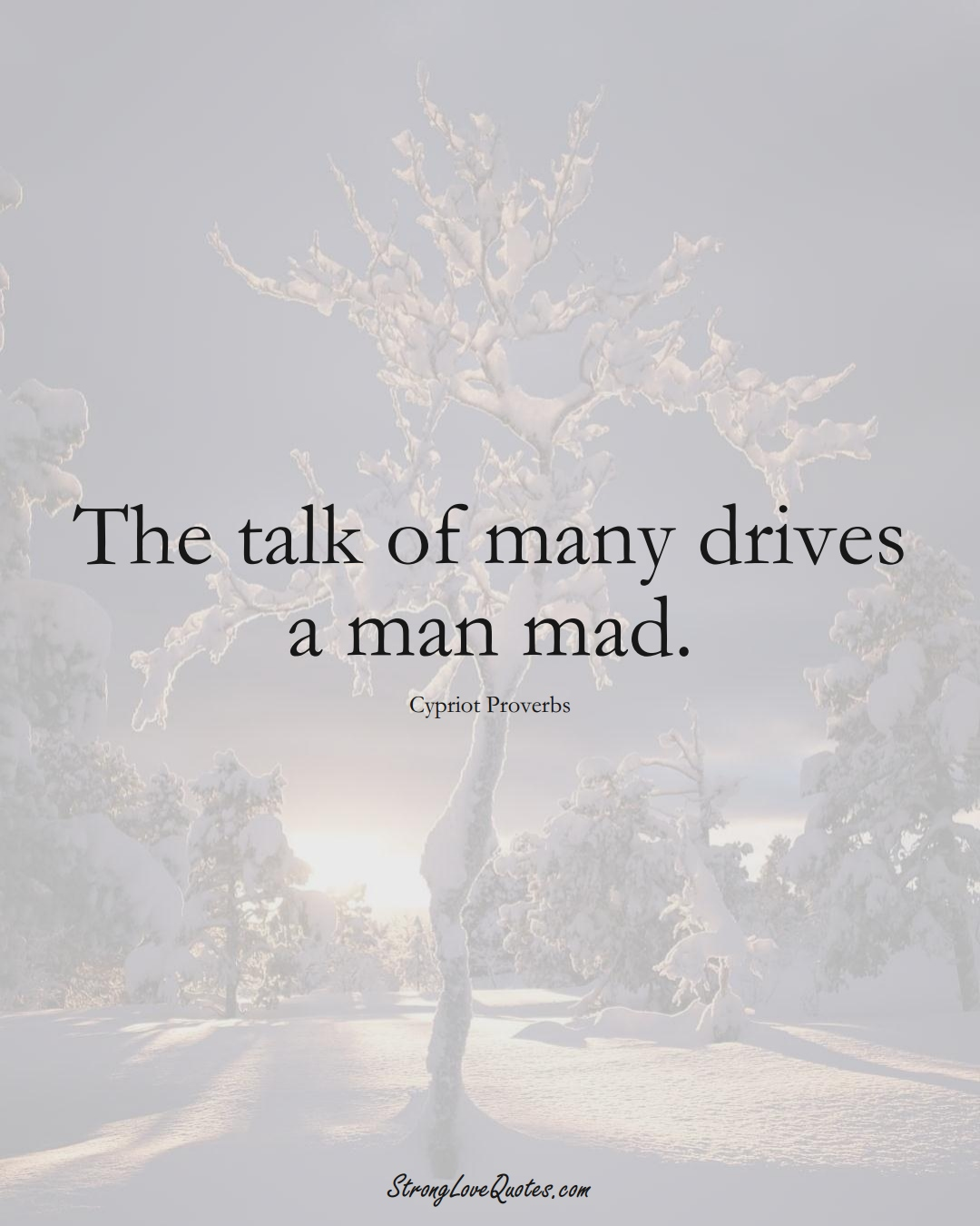 The talk of many drives a man mad. (Cypriot Sayings);  #MiddleEasternSayings