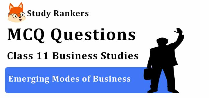 MCQ Questions for Class 11 Business Studies: Ch 5 Emerging Modes of Business