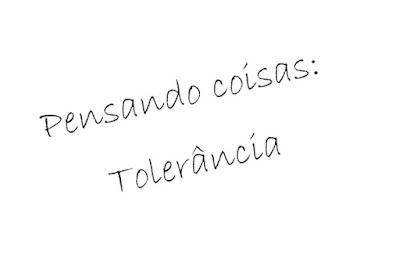 Pensando coisas: Tolerância. Você é intolerante?