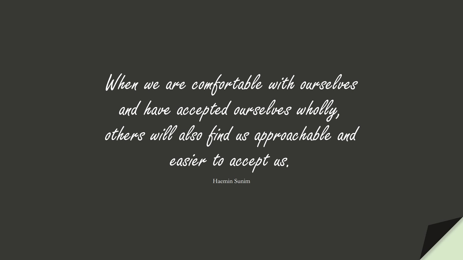 When we are comfortable with ourselves and have accepted ourselves wholly, others will also find us approachable and easier to accept us. (Haemin Sunim);  #LoveYourselfQuotes