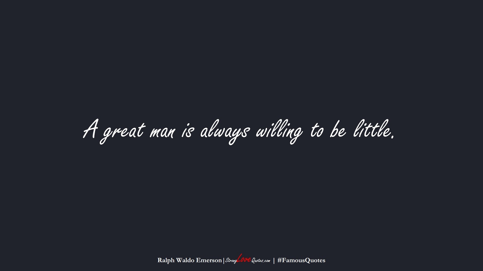 A great man is always willing to be little. (Ralph Waldo Emerson);  #FamousQuotes