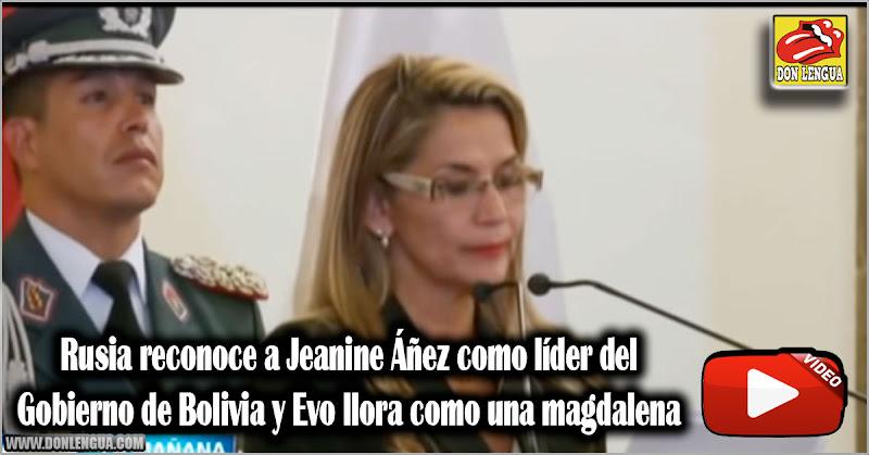 Rusia reconoce a Jeanine Áñez como líder de Bolivia y Evo llora como una magdalena