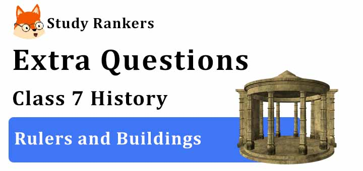 Rulers and Buildings Extra Questions Chapter 5 Class 7 History