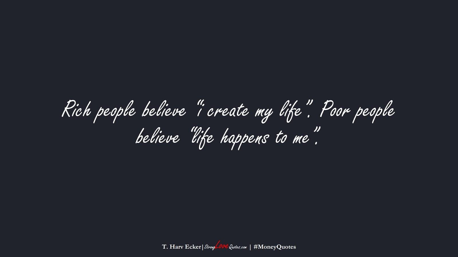 "Rich people believe ""i create my life"". Poor people believe ""life happens to me"". (T. Harv Ecker);  #MoneyQuotes"