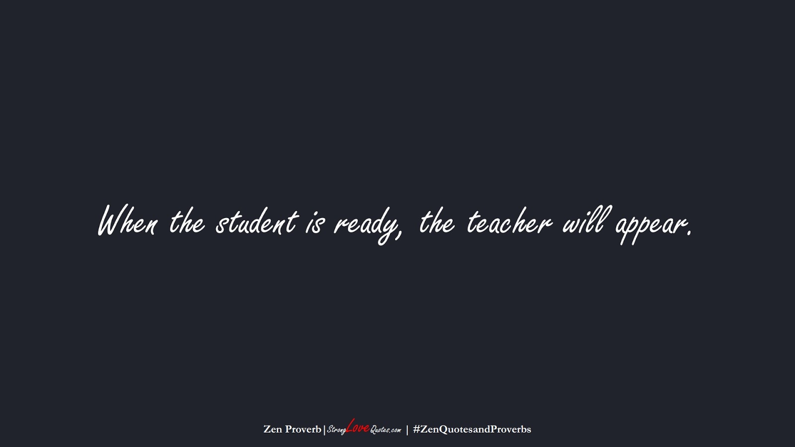 When the student is ready, the teacher will appear. (Zen Proverb);  #ZenQuotesandProverbs