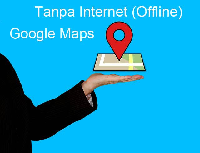 Tips Menggunakan Google Maps Secara Offline (Tanpa Internet ) di HP Android