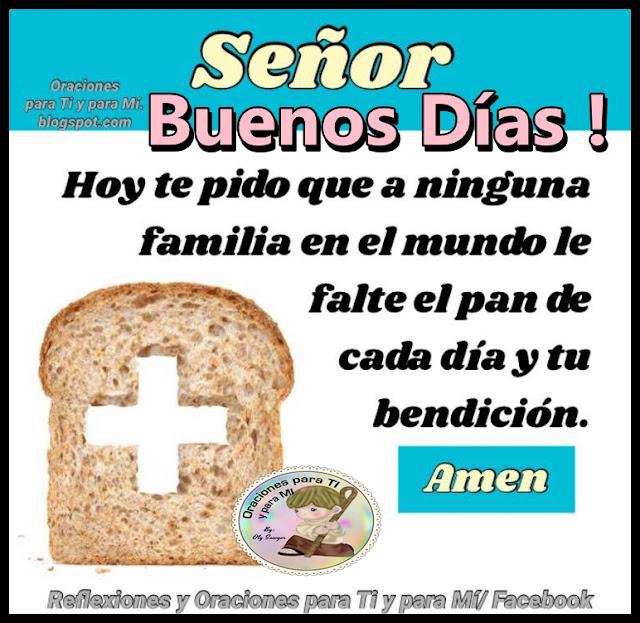 SEÑOR BUENOS DÍAS !  Hoy te pido  que a ninguna familia en el mundo le falte el pan de cada día y tu bendición.  Amén!