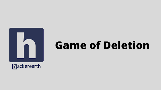 HackerEarth Game of Deletion problem solution