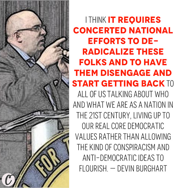 I think it requires concerted national efforts to de-radicalize these folks and to have them disengage and start getting back to all of us talking about who and what we are as a nation in the 21st Century, living up to our real core democratic values rather than allowing the kind of conspiracism and anti-democratic ideas to flourish. — Devin Burghart, the executive director of the Institute for Research and Education on Human Rights, a national watchdog group