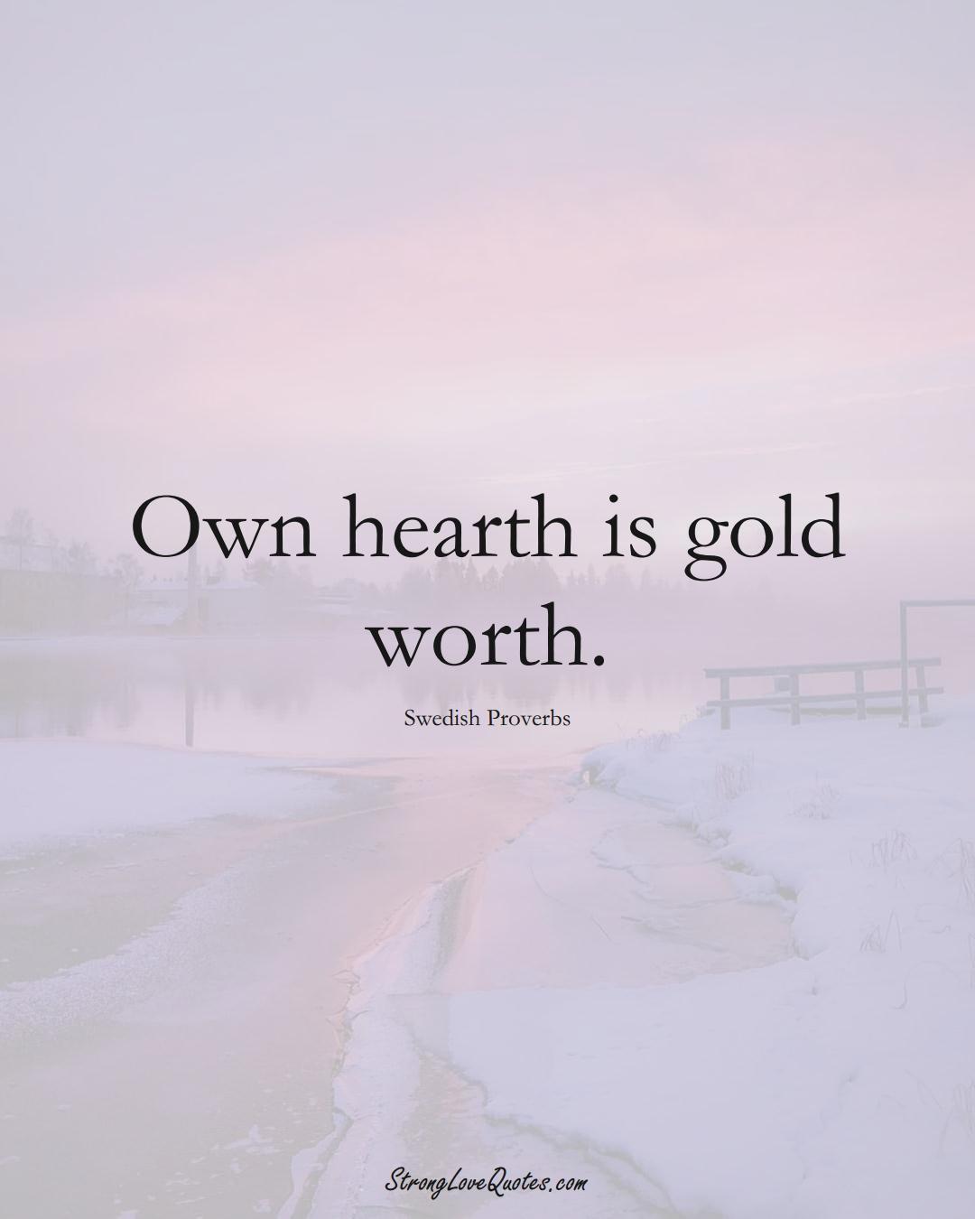 Own hearth is gold worth. (Swedish Sayings);  #EuropeanSayings