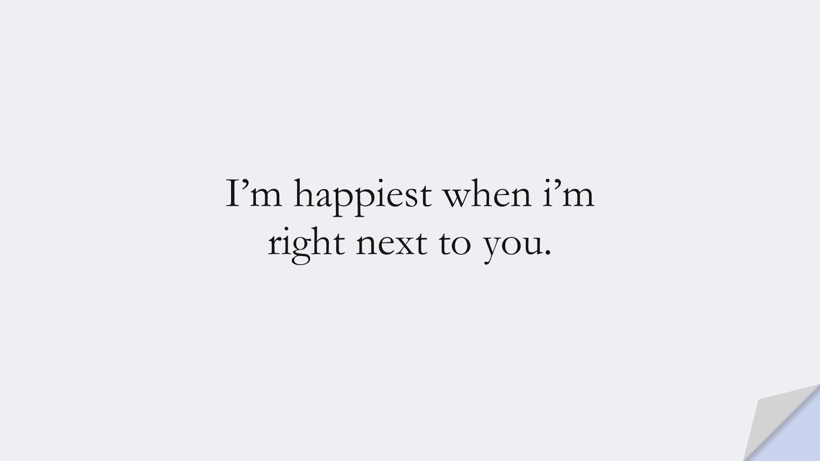 I'm happiest when i'm right next to you.FALSE