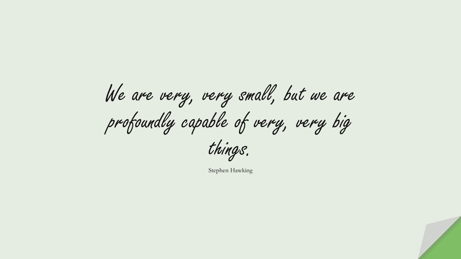 We are very, very small, but we are profoundly capable of very, very big things. (Stephen Hawking);  #HumanityQuotes