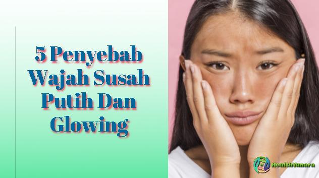 5 Penyebab Wajah Susah Putih Dan Glowing