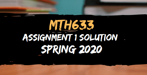 MTH633 ASSIGNMENT NO.1 SOLUTION SPRING 2020