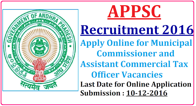 APPSC Recruitment 2016 Municipal Commissioner and Assistant Commercial Tax Officer Vacancies| Andhra Pradesh Public Service Commission APPSC has issued employment notification related to Andhra Pradesh Public Service Commission APPSC Recruitment 2016 for the APPSC vacancy of 12 Municipal Commissioner and 96 Assistant Commercial Tax Officer in Andhra Pradesh on its official website www.psc.ap.gov.in|Last Date of Application for Andhra Pradesh Public Service Commission APPSC vacancies is 10-12-2016/2016/11/andhra-pradesh-public-service-commission-appsc-recruitment-2016-municipal-commissioner-assistant-commercial--tax-officer-vacancies-apply-online-www-psc-ap-gov-in.html