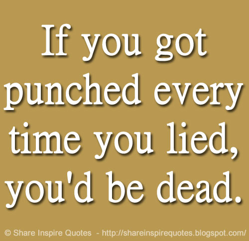 If You Got Punched Every Time You Lied, You'd Be Dead