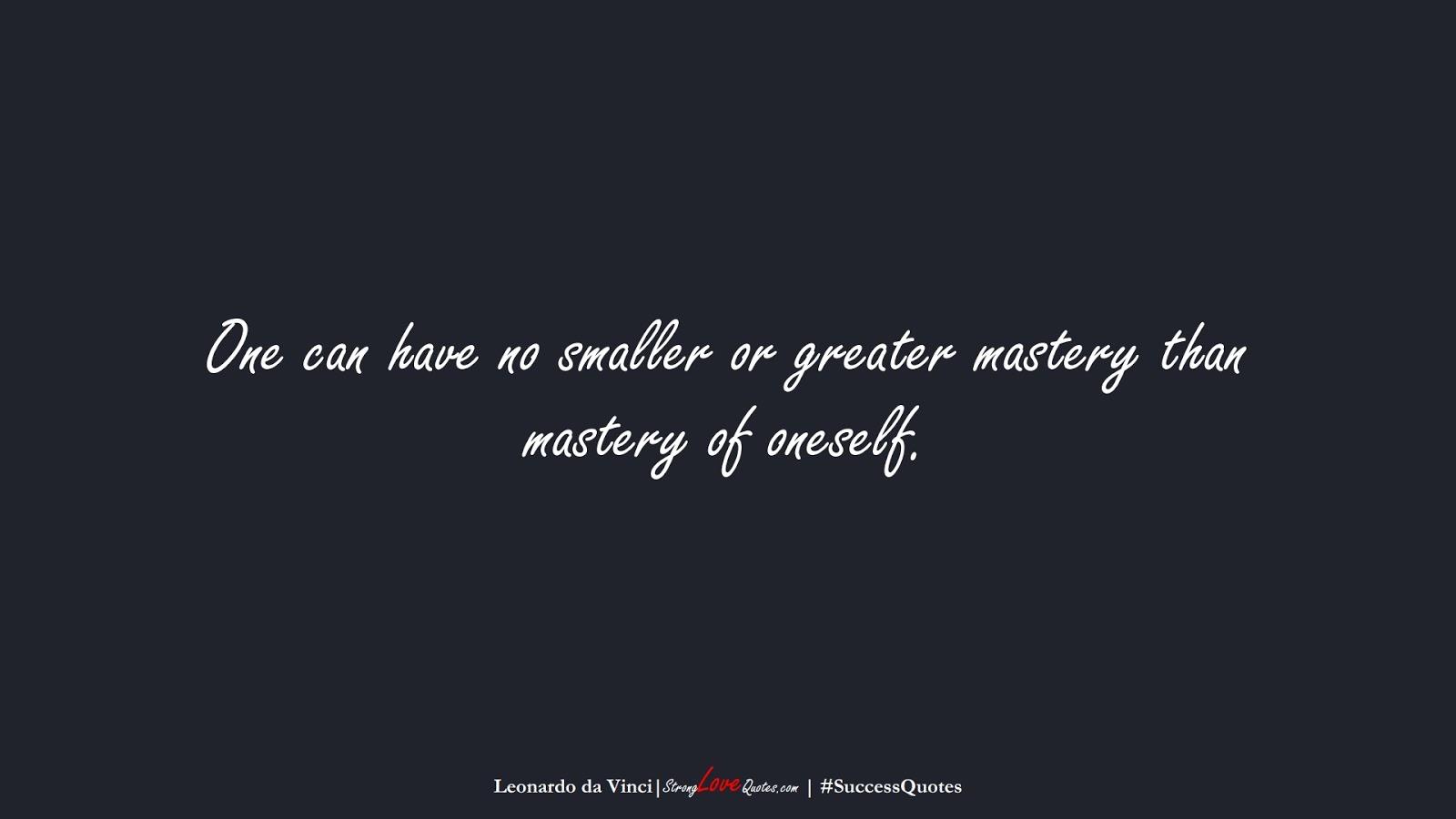 One can have no smaller or greater mastery than mastery of oneself. (Leonardo da Vinci);  #SuccessQuotes