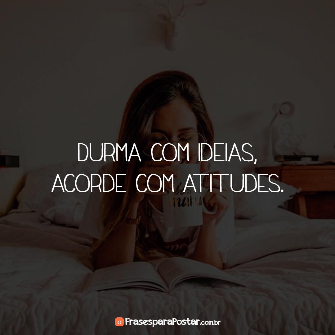 Durma com ideias, acorde com atitudes.