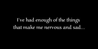 I've had enough of the things that make me nervous and sad