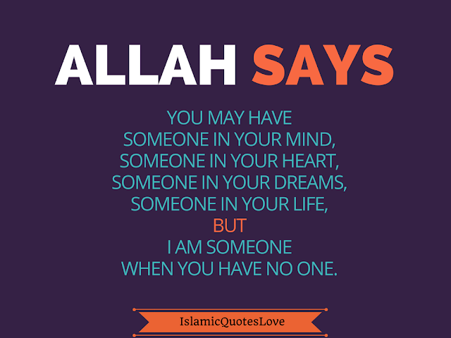 ALLAH says You may have someone in your mind, Someone in your heart, Someone in your dreams,Someone in your life, But I am someone when you have no one.