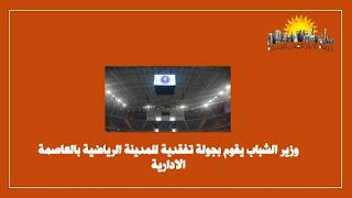 وزير الشباب يقوم بجولة تفقدية للمدينة الرياضية بالعاصمة الادارية