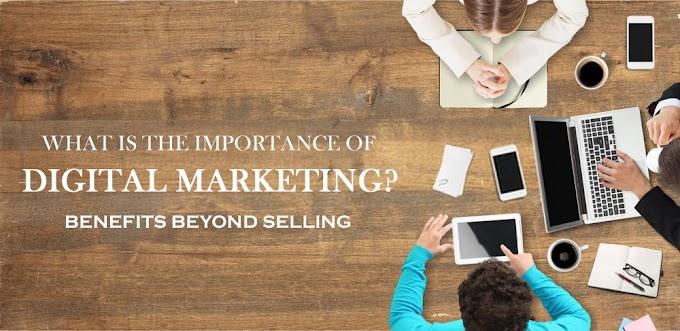Importance Of Digital Marketing - Benefits Beyond Selling