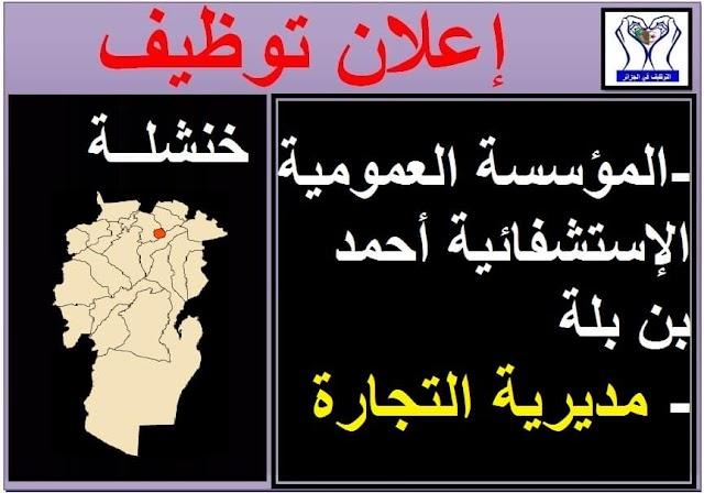 إعلانات توظيف بولاية خنشلة(المؤسسة العمومية الإستشفائية أحمد بن بلة ومديرية التجارة)