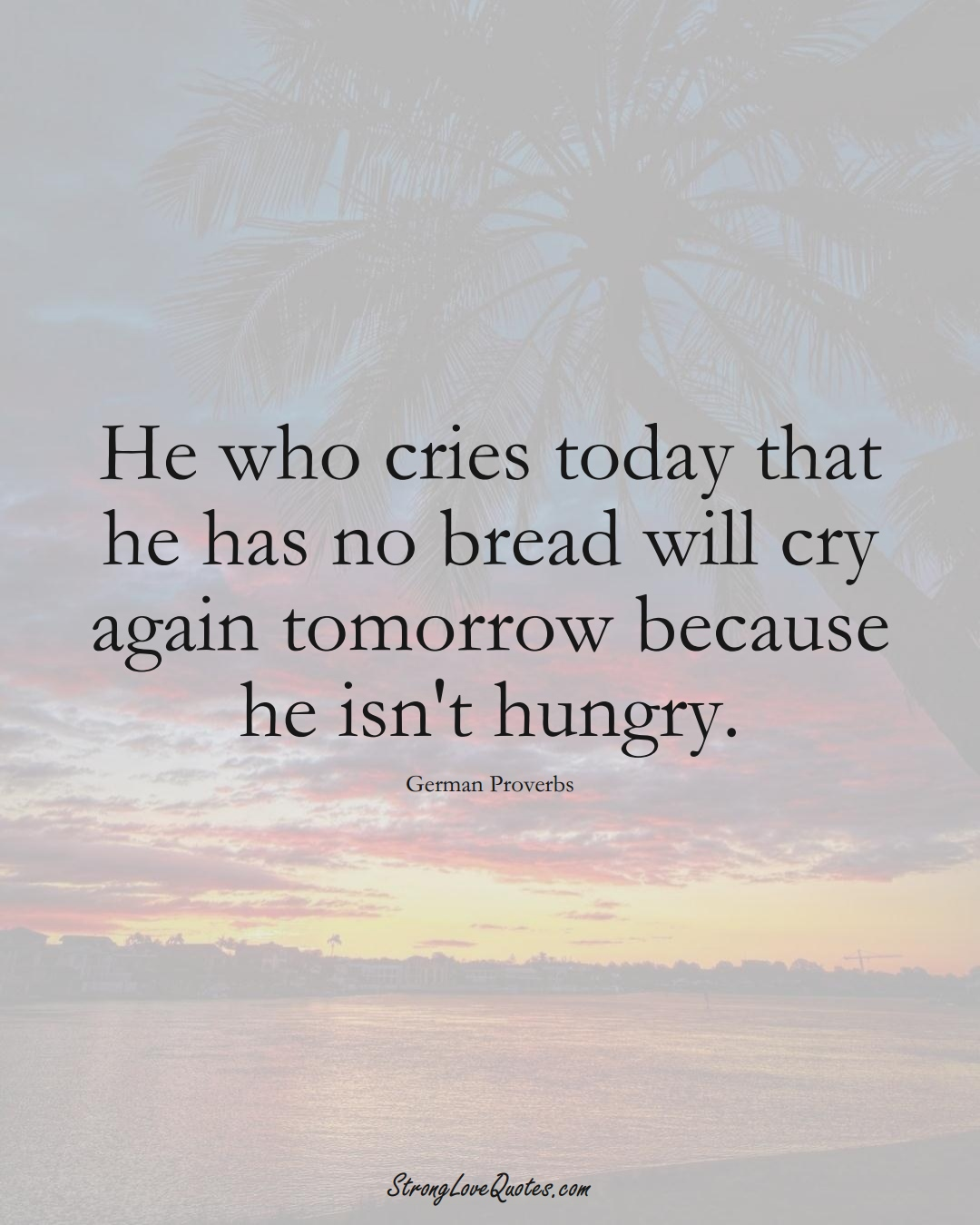 He who cries today that he has no bread will cry again tomorrow because he isn't hungry. (German Sayings);  #EuropeanSayings