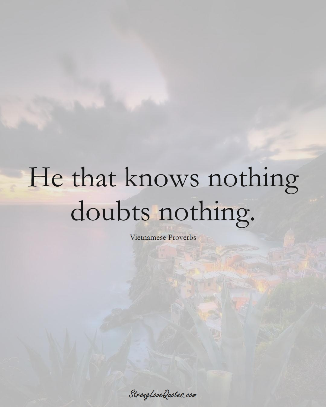 He that knows nothing doubts nothing. (Vietnamese Sayings);  #AsianSayings