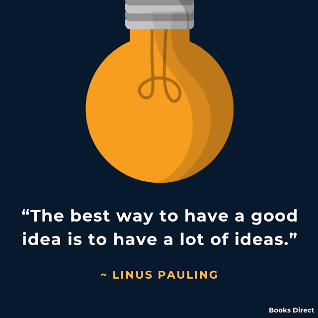 """The best way to have a good idea is to have a lot of ideas.""  ~ Linus Pauling"