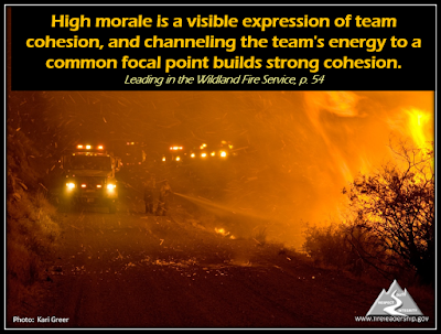 High morale is a visible expression of team cohesion, and channeling the team's energy to a common focal point builds strong cohesion. - Leading in the Wildland Fire Service, p. 54