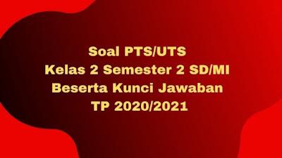 Soal PTS/UTS Kelas 2 Semester 2 SD/MI Beserta Kunci Jawaban TP 2020/2021