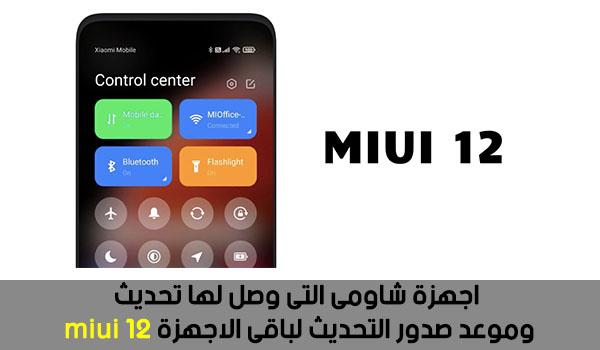اجهزة شاومى التى وصل لها تحديث miui 12 وموعد صدور التحديث لباقى الاجهزة