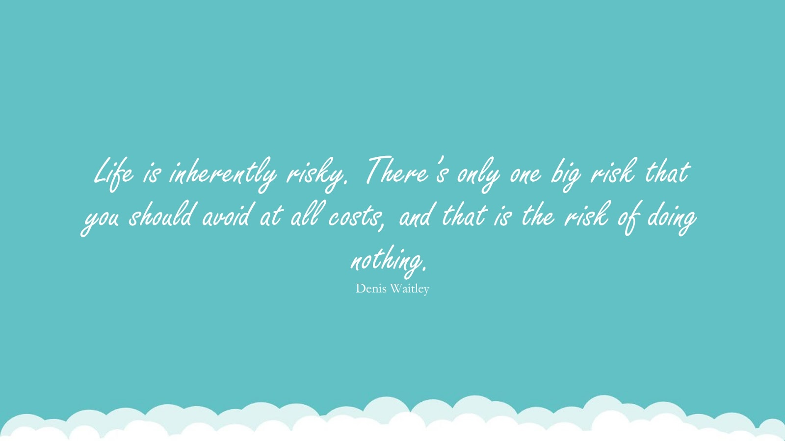 Life is inherently risky. There's only one big risk that you should avoid at all costs, and that is the risk of doing nothing. (Denis Waitley);  #InspirationalQuotes