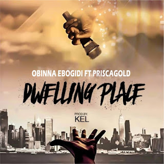 Obinna Ebogidi – Dwelling Place Ft. Prisca Gold Mp3 Free Download _kyrianbempire.com