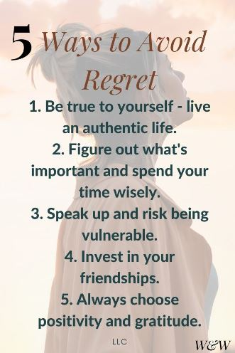 5 ways to avoid regret - 1. Be true to yourself - live an authentic life. 2. Figure out what's important and spend your time wisely. 3. Speak up and risk being vulnerable. 4. Invest in your friendships. 5. Always choose positivity and gratitude. LLC