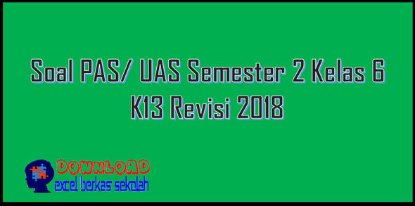 Soal PAS/ UAS Semester 2 Kelas 6 K13 Revisi 2018