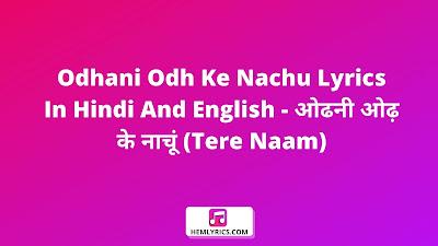 Odhani Odh Ke Nachu Lyrics In Hindi And English - ओढनी ओढ़ के नाचूं (Tere Naam)