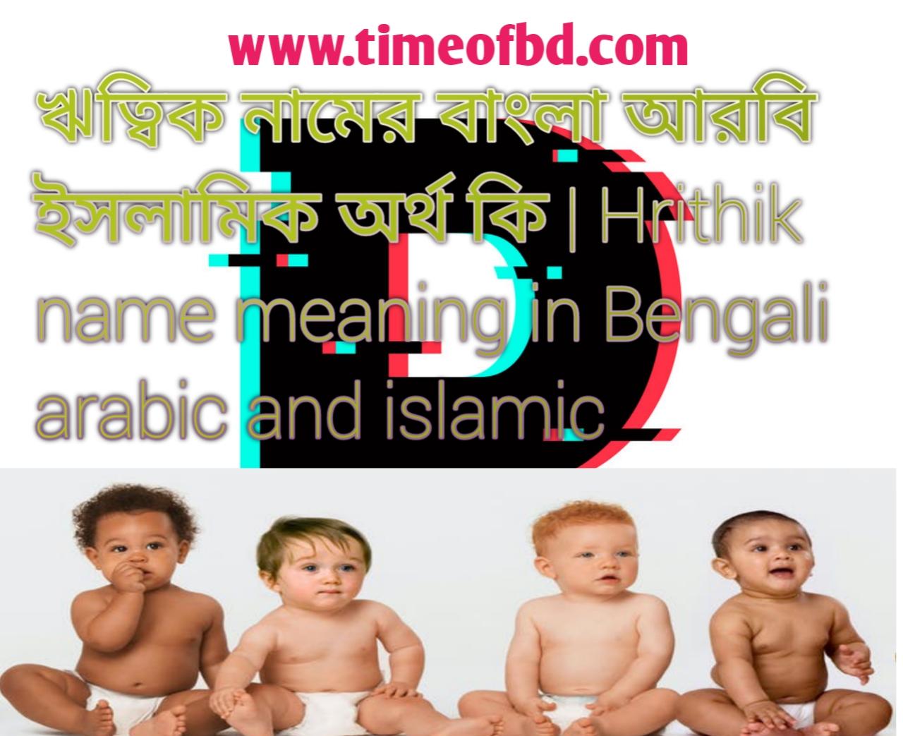 ঋত্বিক নামের অর্থ কি, ঋত্বিক নামের বাংলা অর্থ কি, ঋত্বিক নামের ইসলামিক অর্থ কি, Hrithik name in Bengali, ঋত্বিক কি ইসলামিক নাম,
