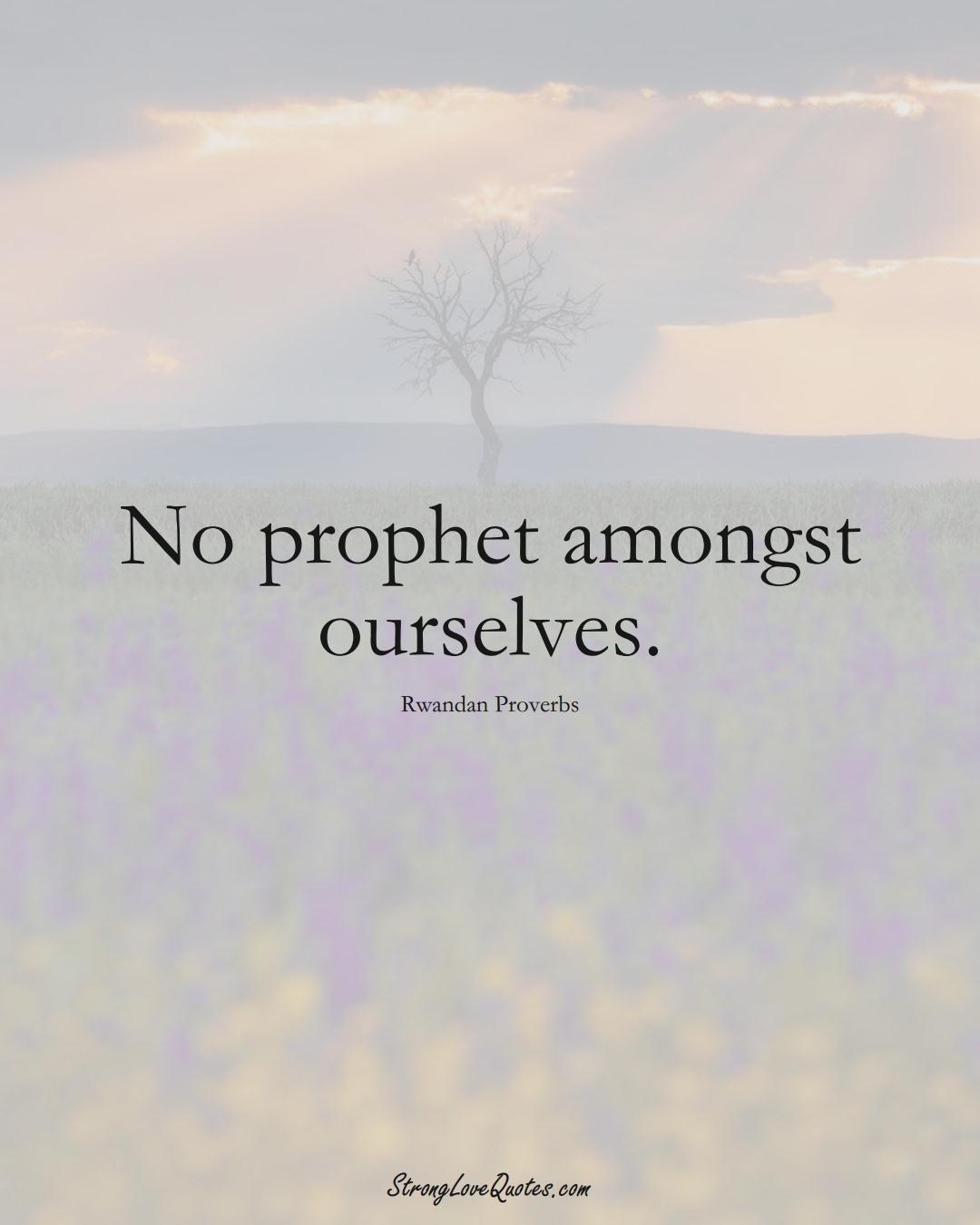 No prophet amongst ourselves. (Rwandan Sayings);  #AfricanSayings