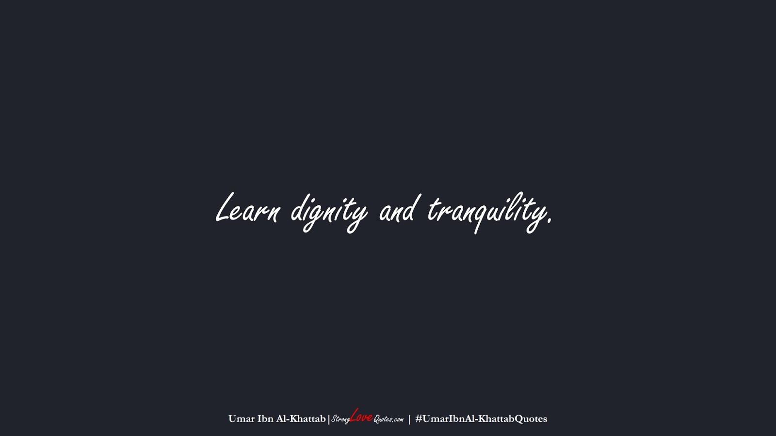 Learn dignity and tranquility. (Umar Ibn Al-Khattab);  #UmarIbnAl-KhattabQuotes