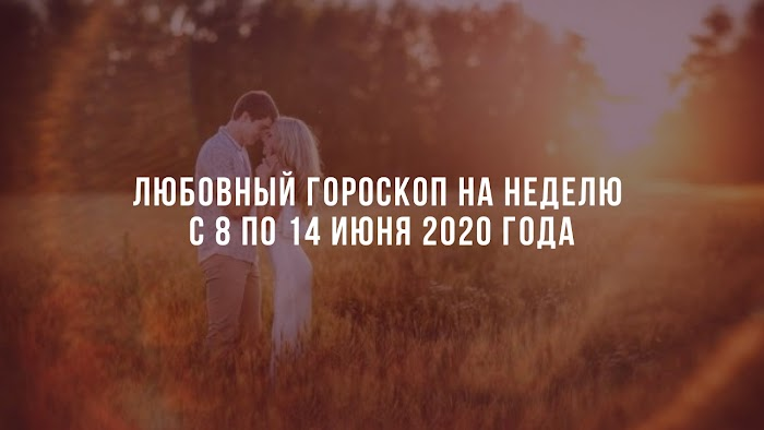 Любовный гороскоп на неделю с 8 по 14 июня 2020 года