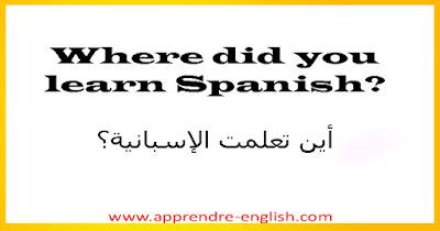 Where did you learn Spanish?    أين تعلمت الإسبانية؟
